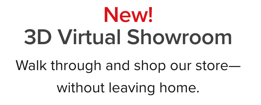 New! 3D Virtual Showroom. Walkthrough our store and shop without leaving your home.